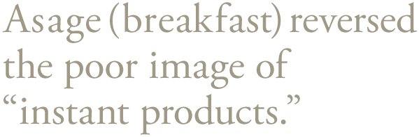 Asage(breakfast) reversed the poor image of 'instant products.'